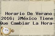 <b>Horario</b> De Verano <b>2016</b>: ¿<b>México</b> Tiene Que <b>Cambiar</b> La <b>Hora</b>?