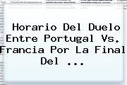 Horario Del Duelo Entre <b>Portugal Vs</b>. <b>Francia</b> Por La Final Del ...