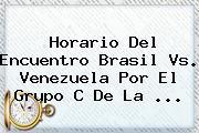 Horario Del Encuentro <b>Brasil Vs</b>. <b>Venezuela</b> Por El Grupo C De La <b>...</b>