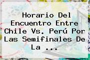 Horario Del Encuentro Entre <b>Chile Vs</b>. <b>Perú</b> Por Las Semifinales De La <b>...</b>