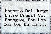 Horario Del Juego Entre <b>Brasil Vs</b>. <b>Paraguay</b> Por Los Cuartos De La <b>...</b>