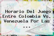 Horario Del Juego Entre <b>Colombia Vs</b>. <b>Venezuela</b> Por Las ...