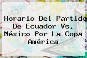 Horario Del Partido De <b>Ecuador Vs</b>. <b>México</b> Por La Copa América
