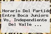Horario Del Partido Entre <b>Boca Juniors</b> Vs. Independiente Del Valle ...