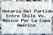 Horario Del Partido Entre <b>Chile Vs</b>. <b>México</b> Por La Copa América