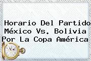Horario Del Partido <b>México Vs</b>. <b>Bolivia</b> Por La Copa América