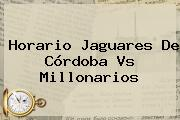Horario Jaguares De Córdoba Vs <b>Millonarios</b>