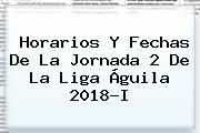 Horarios Y Fechas De La Jornada 2 De La <b>Liga Águila 2018</b>-I