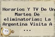 Horarios Y TV De Un Martes De <b>eliminatorias</b>: La Argentina Visita A <b>...</b>