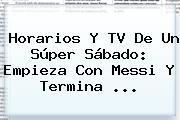 <b>Horarios</b> Y TV De Un Súper Sábado: Empieza Con Messi Y Termina <b>...</b>