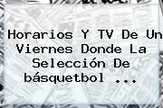 Horarios Y TV De Un Viernes Donde La Selección De <b>básquetbol</b> <b>...</b>