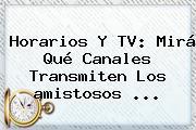 Horarios Y TV: Mirá Qué Canales Transmiten Los <b>amistosos</b> ...
