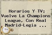 Horarios Y TV: Vuelve La <b>Champions League</b>, Con Real Madrid-Legia ...