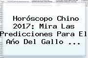 <b>Horóscopo Chino 2017</b>: Mira Las Predicciones Para El Año Del Gallo ...