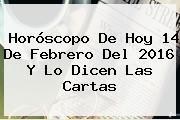 Horóscopo De Hoy <b>14 De Febrero</b> Del <b>2016</b> Y Lo Dicen Las Cartas