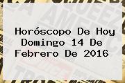 Horóscopo De Hoy Domingo <b>14 De Febrero</b> De <b>2016</b>