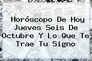 Horóscopo De Hoy Jueves Seis De Octubre Y Lo Que Te Trae Tu Signo