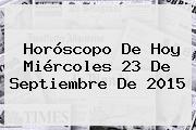 Horóscopo De Hoy Miércoles <b>23 De Septiembre</b> De 2015