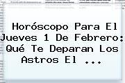 Horóscopo Para El Jueves <b>1 De Febrero</b>: Qué Te Deparan Los Astros El ...