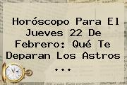 Horóscopo Para El Jueves <b>22 De Febrero</b>: Qué Te Deparan Los Astros ...