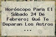 Horóscopo Para El Sábado <b>24 De Febrero</b>: Qué Te Deparan Los Astros ...