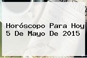 Horóscopo Para Hoy <b>5 De Mayo</b> De 2015