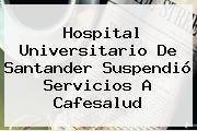 Hospital Universitario De Santander Suspendió Servicios A <b>Cafesalud</b>