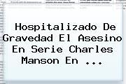Hospitalizado De Gravedad El Asesino En Serie <b>Charles Manson</b> En ...