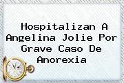 Hospitalizan A <b>Angelina Jolie</b> Por Grave Caso De Anorexia