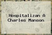Hospitalizan A <b>Charles Manson</b>