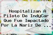 Hospitalizan A Piloto De <b>IndyCar</b> Que Fue Impactado Por La Nariz De <b>...</b>