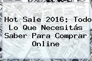 <b>Hot Sale</b> 2016: Todo Lo Que Necesitás Saber Para Comprar Online