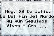Hoy, <b>29 De Julio</b>, Es Del <b>fin Del Mundo</b> ¡y Aún Seguimos Vivos Y Con ...