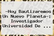 ?Hoy Bautizaremos Un Nuevo Planeta?: Investigador <b>Universidad De</b> ...