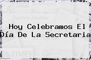 Hoy Celebramos El <b>Día De La Secretaria</b>