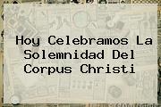 Hoy Celebramos La Solemnidad Del <b>Corpus Christi</b>