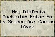 Hoy Disfruto Muchísimo Estar En La Selección: Carlos Tévez