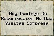 Hoy <b>Domingo De Resurrección</b> No Hay Visitas Sorpresa