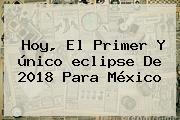 Hoy, El Primer Y único <b>eclipse</b> De <b>2018</b> Para México