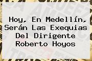 Hoy, En Medellín, Serán Las Exequias Del Dirigente <b>Roberto Hoyos</b>