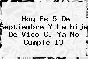 Hoy Es 5 De Septiembre Y La <b>hija De Vico C</b>, Ya No Cumple 13