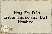 Hoy Es <b>Día Internacional Del Hombre</b>