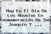 Hoy Es El <b>Día De Los Abuelos</b> En Conmemoración De San Joaquín Y ...