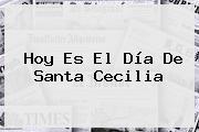 Hoy Es El Día De <b>Santa Cecilia</b>