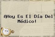 ¡Hoy Es El <b>Día Del Médico</b>!