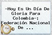?<b>Hoy</b> Es Un Día De Gloria Para Colombia?: Federación <b>Nacional</b> De ...