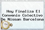<b>Hoy</b> Finaliza El Convenio Colectivo De Nissan <b>Barcelona</b>