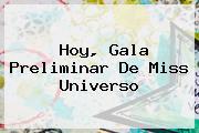 Hoy, Gala Preliminar De <b>Miss Universo</b>