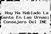 Hoy Ha Hablado La Gente En Las Urnas: Consejero Del <b>INE</b>