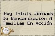 Hoy Inicia Jornada De Bancarización A <b>Familias En Acción</b>